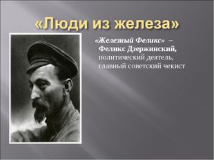 «Железный Феликс» – Феликс Дзержинский, политический деятель, главный советс