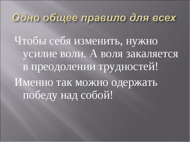 Чтобы себя изменить, нужно усилие воли. А воля закаляется в преодолении трудн...