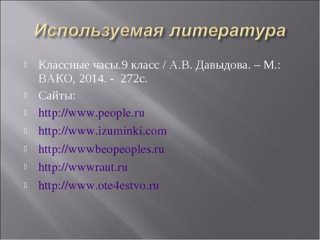 Классные часы.9 класс / А.В. Давыдова. – М.: ВАКО, 2014. - 272с. Сайты: http:...