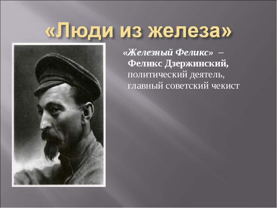«Железный Феликс» – Феликс Дзержинский, политический деятель, главный советс...