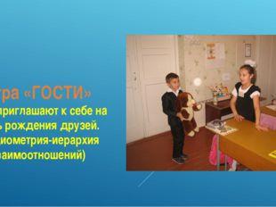 Игра «ГОСТИ» Дети приглашают к себе на День рождения друзей. (Социометрия-иер