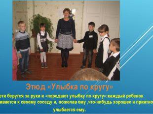 Этюд «Улыбка по кругу» Дети берутся за руки и «передают улыбку по кругу»:кажд