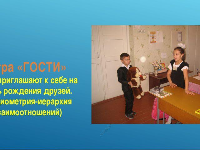 Игра «ГОСТИ» Дети приглашают к себе на День рождения друзей. (Социометрия-иер...