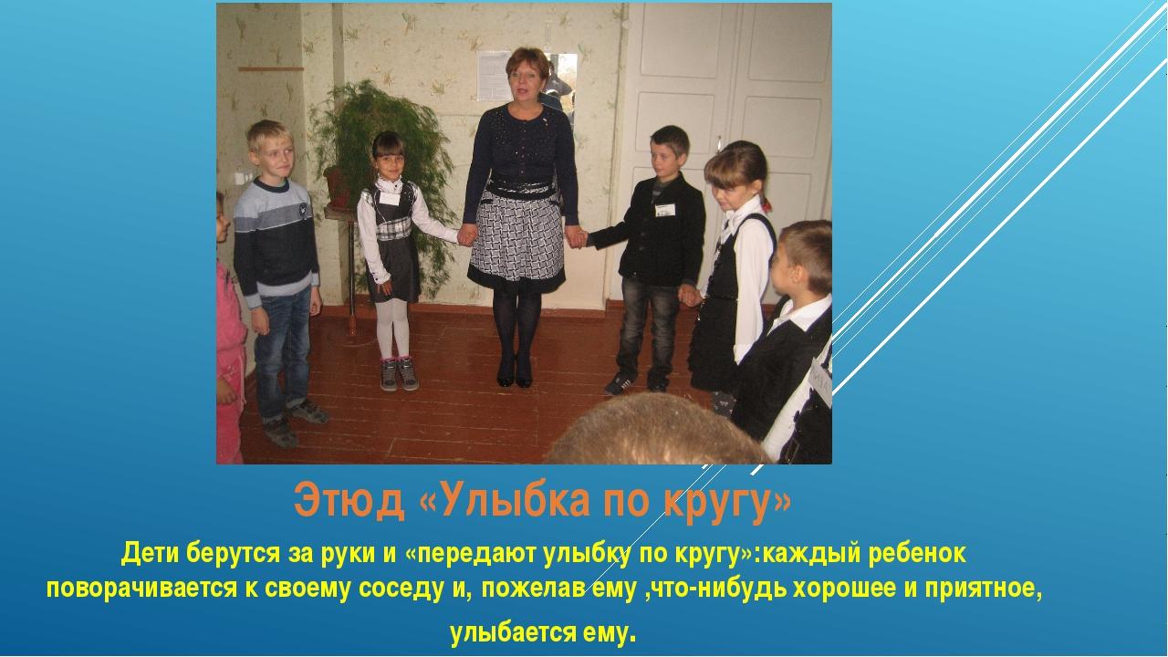 Этюд «Улыбка по кругу» Дети берутся за руки и «передают улыбку по кругу»:кажд...