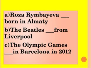 a)Roza Rymbayeva ___ born in Almaty b)The Beatles ___from Liverpool c)The Oly