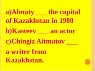 a)Almaty ___ the capital of Kazakhstan in 1980 b)Kasteev ___ an actor c)Ching