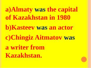 a)Almaty was the capital of Kazakhstan in 1980 b)Kasteev was an actor c)Ching