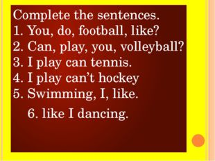 Complete the sentences. 1. You, do, football, like? 2. Can, play, you, volley