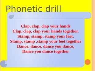 Phonetic drill Clap, clap, clap your hands Clap, clap, clap your hands togeth