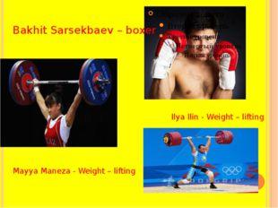 Bakhit Sarsekbaev – boxer Ilya Ilin - Weight – lifting Mayya Maneza - Weight