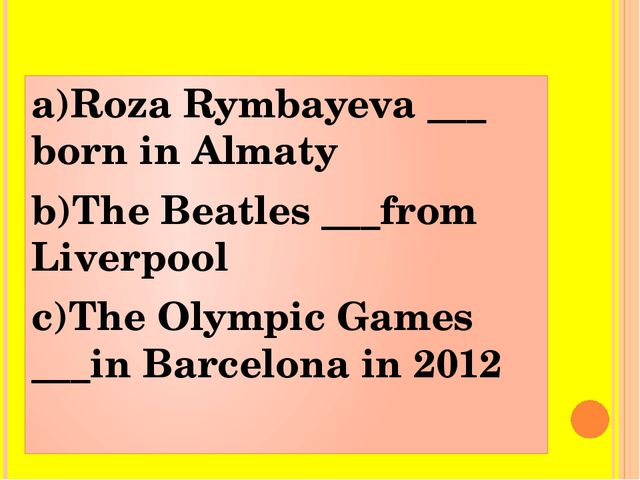 a)Roza Rymbayeva ___ born in Almaty b)The Beatles ___from Liverpool c)The Oly...