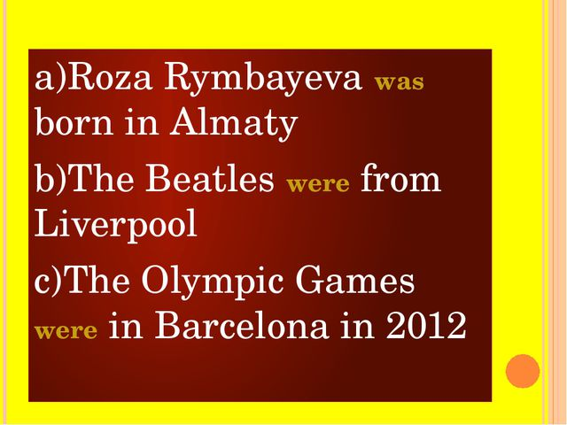 a)Roza Rymbayeva was born in Almaty b)The Beatles were from Liverpool c)The O...
