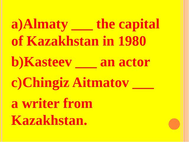 a)Almaty ___ the capital of Kazakhstan in 1980 b)Kasteev ___ an actor c)Ching...