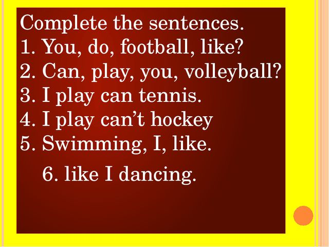Complete the sentences. 1. You, do, football, like? 2. Can, play, you, volley...
