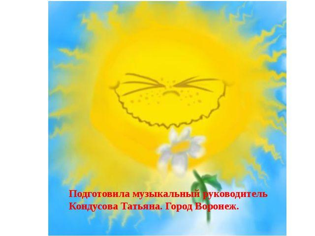 Подготовила музыкальный руководитель Кондусова Татьяна. Город Воронеж.