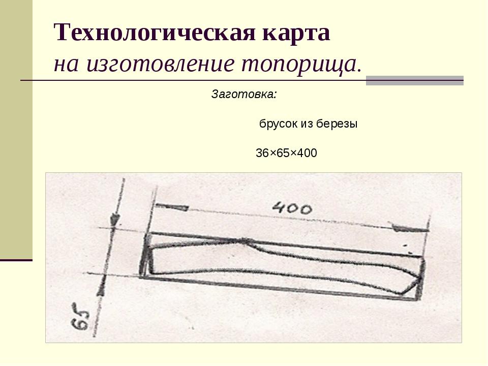 Технологическая карта на изготовление топорища. Заготовка: брусок из березы 3...