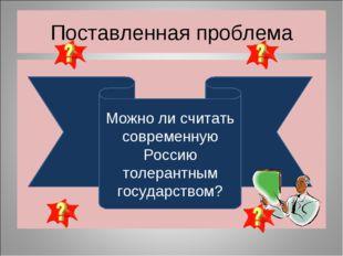 Поставленная проблема Можно ли считать современную Россию толерантным государ
