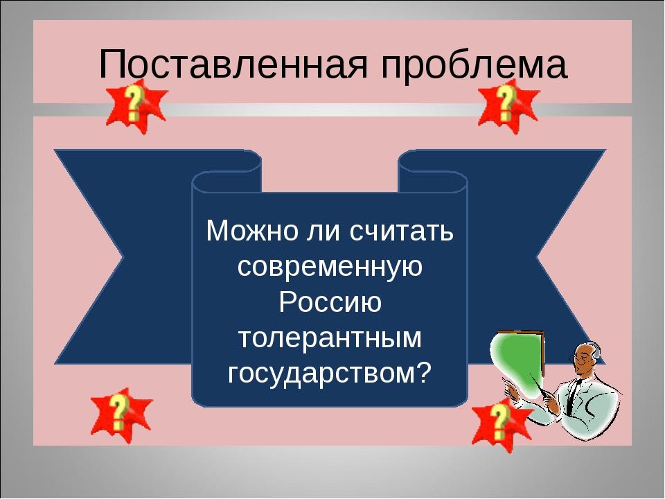 Поставленная проблема Можно ли считать современную Россию толерантным государ...