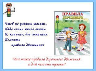 Чтоб по улицам шагать, Надо очень много знать. И, конечно, без сомнения Помни