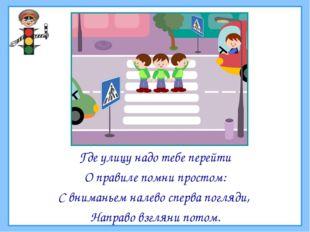 Где улицу надо тебе перейти О правиле помни простом: С вниманьем налево сперв