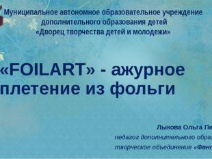 «FOILART» - ажурное плетение из фольги Лыкова Ольга Петровна педагог дополнит