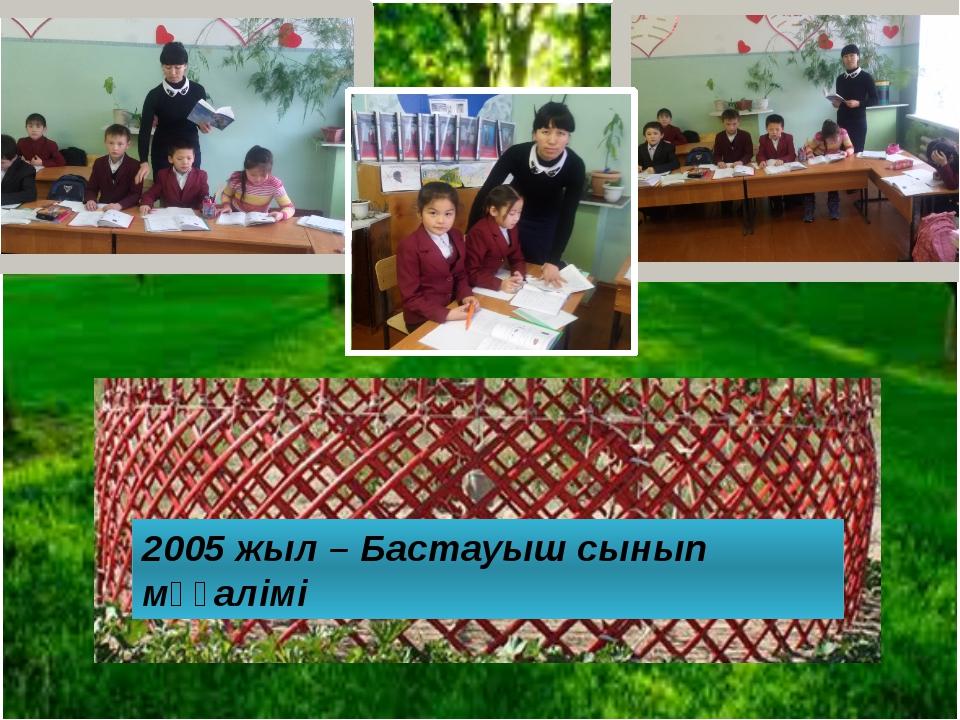 2005 жыл – Бастауыш сынып мұғалімі