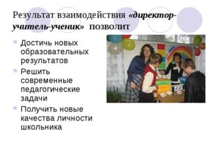 Результат взаимодействия «директор-учитель-ученик» ПОЗВОЛИТ Достичь новых обр