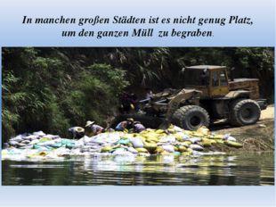 In manchen großen Städten ist es nicht genug Platz, um den ganzen Müll zu beg