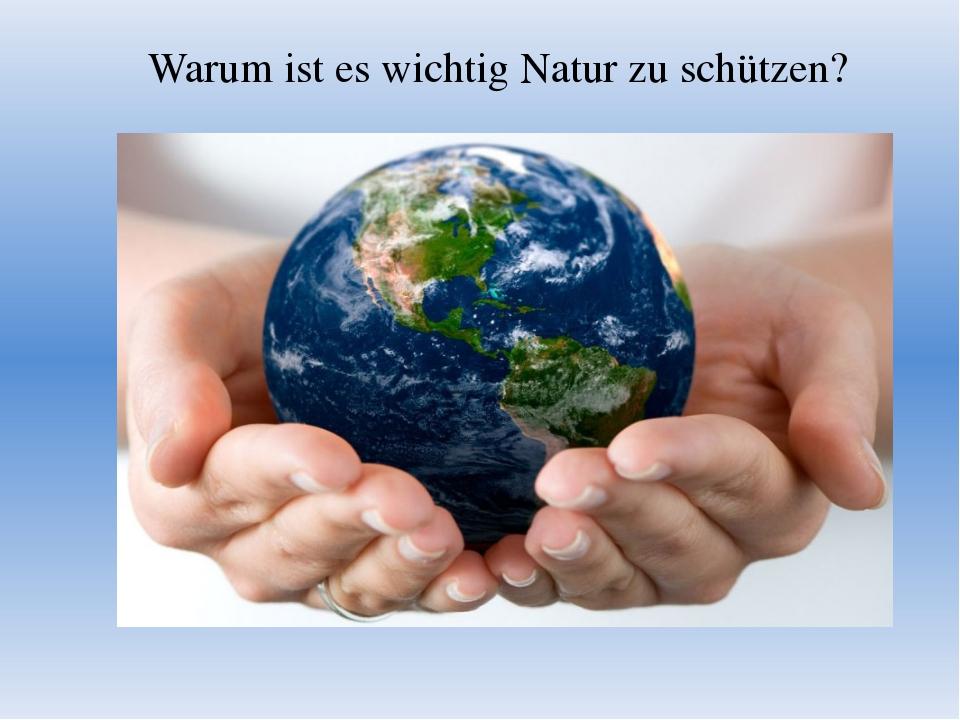 Warum ist es wichtig Natur zu schützen?