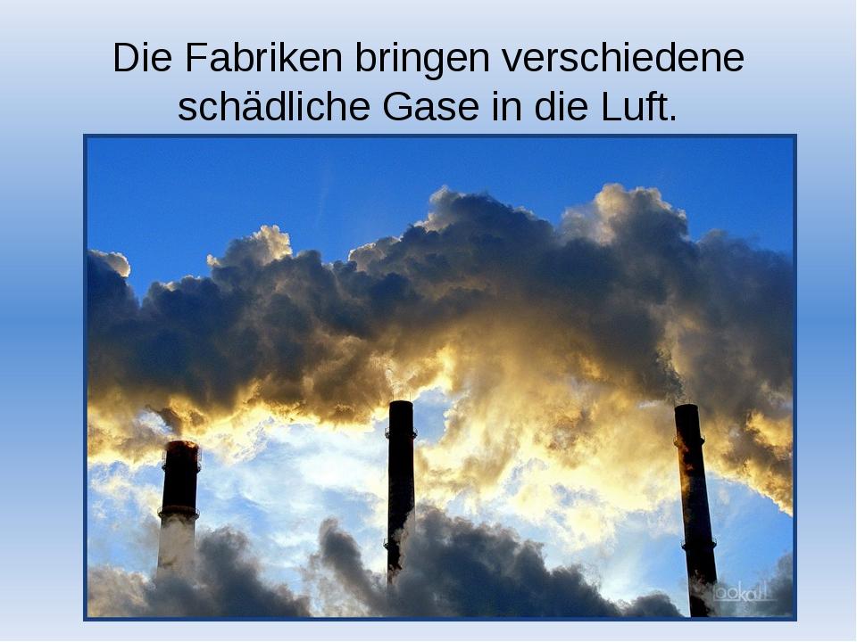Die Fabriken bringen verschiedene schädliche Gase in die Luft.