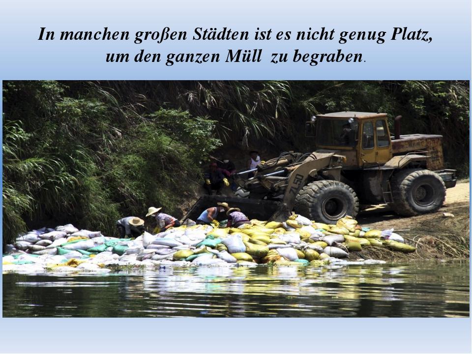 In manchen großen Städten ist es nicht genug Platz, um den ganzen Müll zu beg...