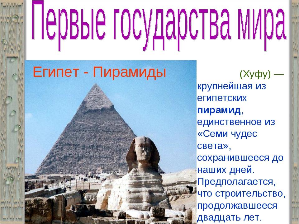 Египет - Пирамиды Пирами́да Хео́пса (Хуфу)— крупнейшая из египетских пирамид...
