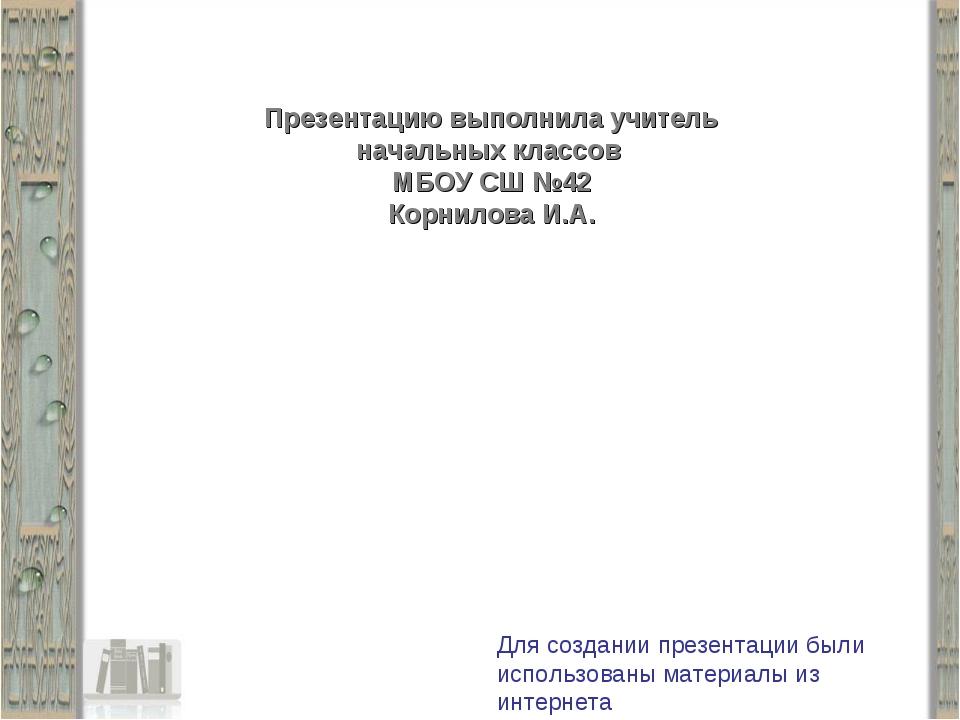 Презентацию выполнила учитель начальных классов МБОУ СШ №42 Корнилова И.А. Дл...