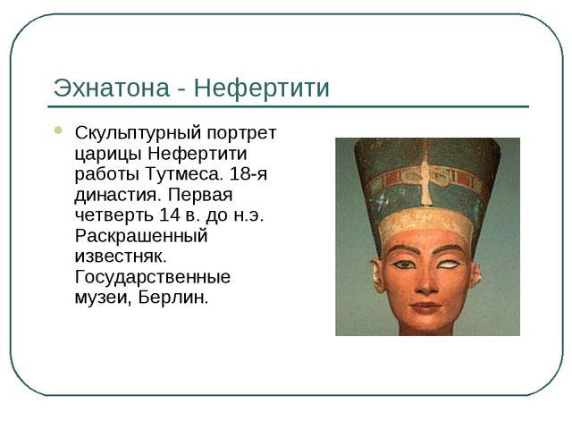 Эхнатона - Нефертити Скульптурный портрет царицы Нефертити работы Тутмеса. 18...