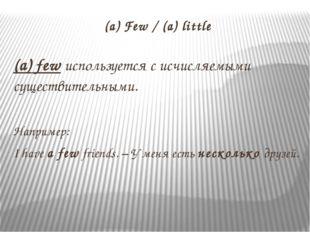 (a) Few / (a) little (a) few используется с исчисляемыми существительными. На