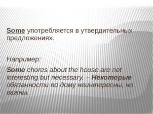 Some употребляется в утвердительных предложениях. Например: Some chores abou