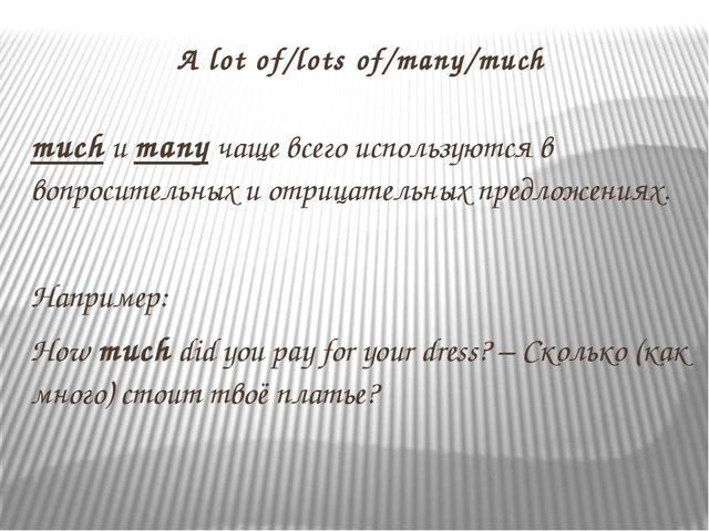 A lot of/lots of/many/much much и many чаще всего используются в вопросительн...