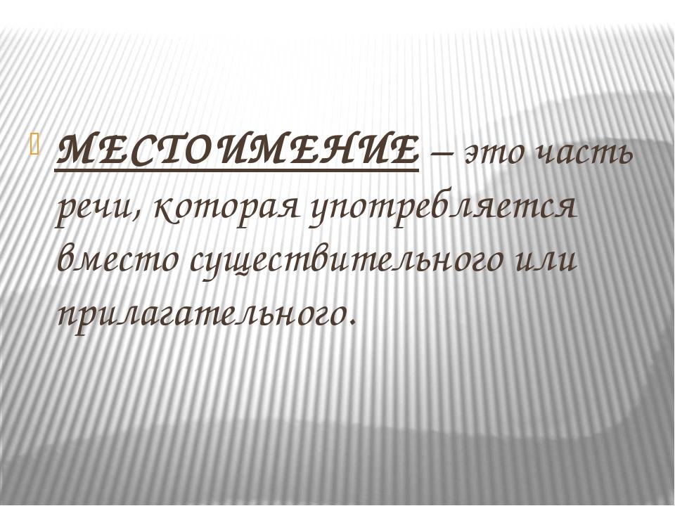 МЕСТОИМЕНИЕ – это часть речи, которая употребляется вместо существительного...