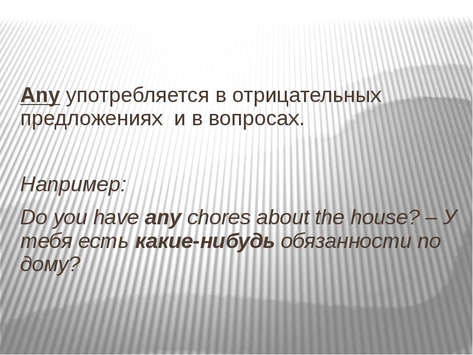 Any употребляется в отрицательных предложениях и в вопросах. Например: Do yo...