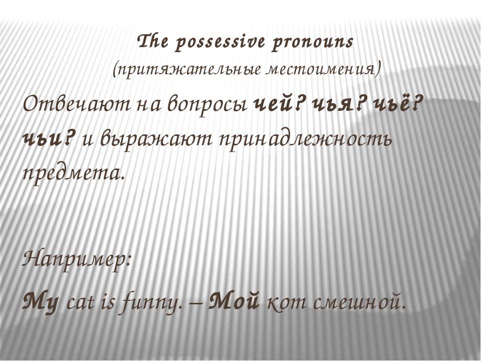The possessive pronouns (притяжательные местоимения) Отвечают на вопросы чей?...