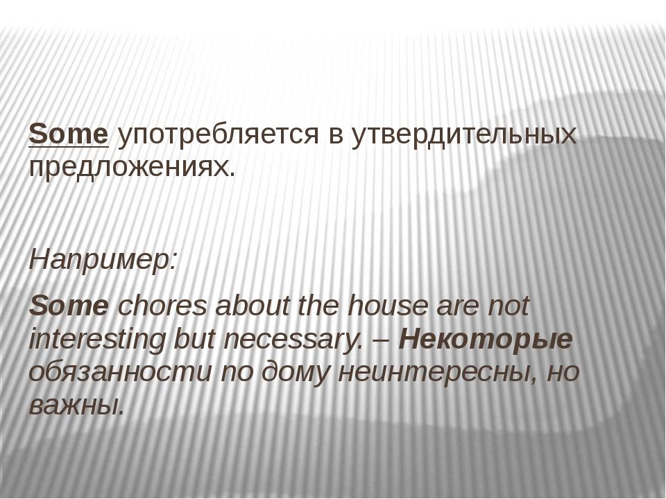 Some употребляется в утвердительных предложениях. Например: Some chores abou...