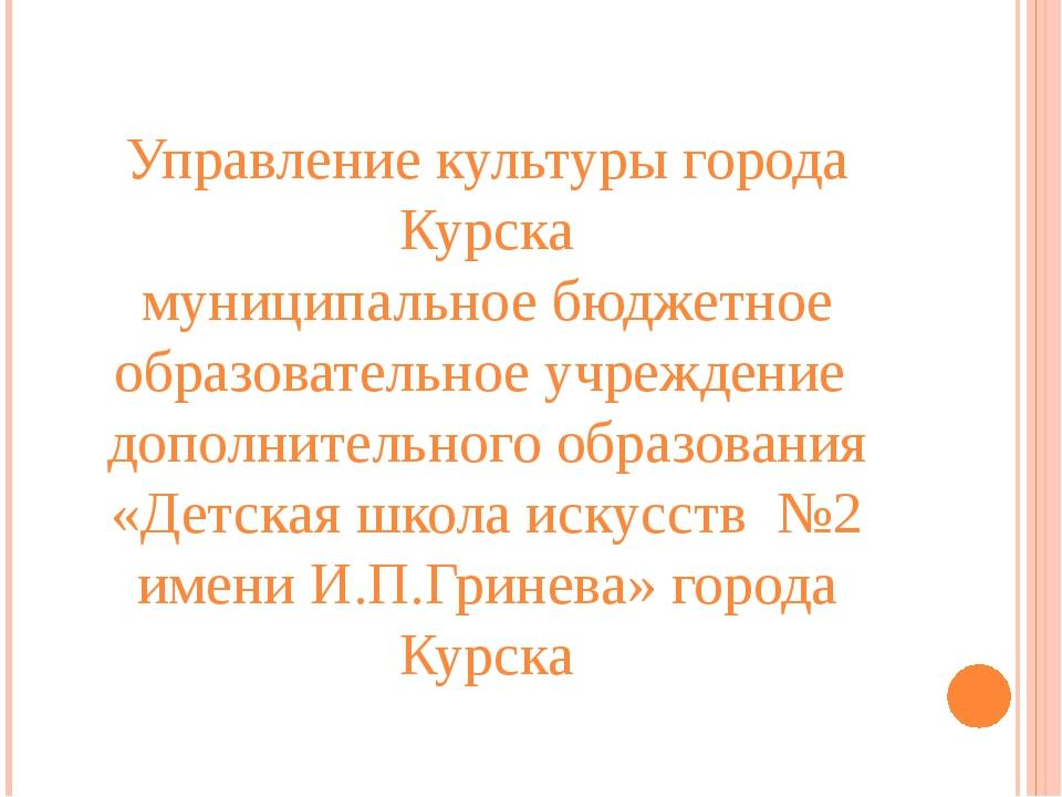 Управление культуры города Курска муниципальное бюджетное образовательное учр...