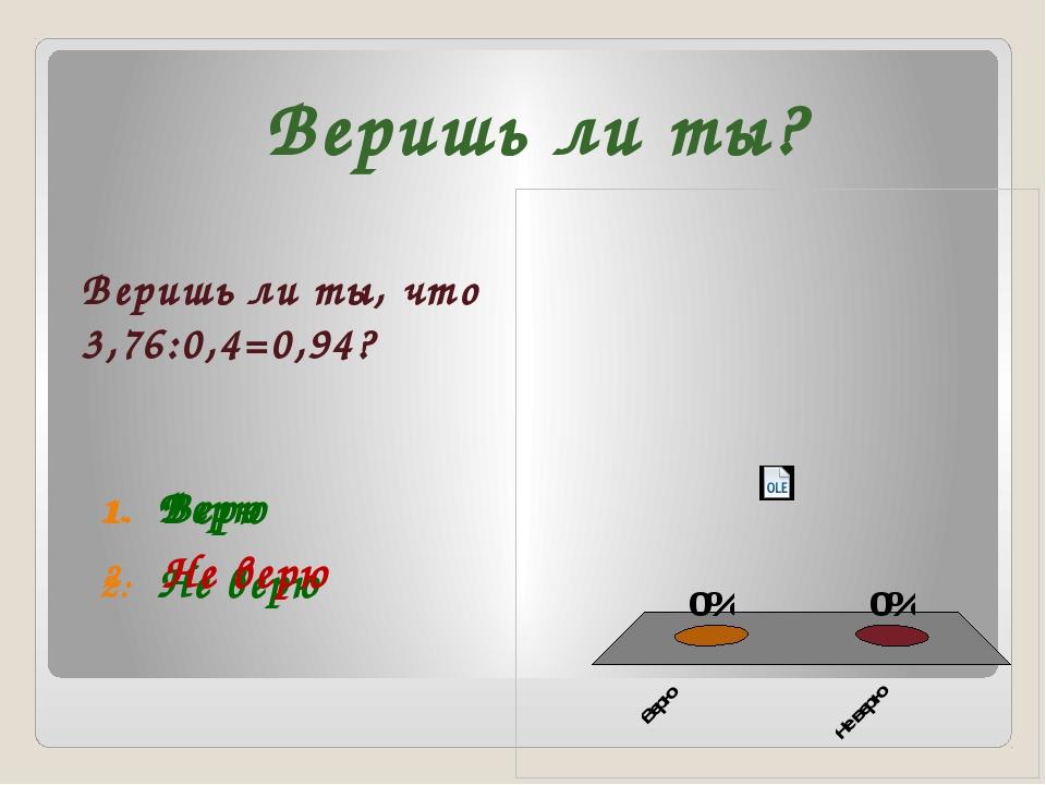 Веришь ли ты, что 3,76:0,4=0,94? Веришь ли ты? Верю Не верю Верю Не верю