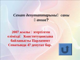 Сенат депутаттарының саны қанша? 2007 жылы өзгертілген еліміздің Конституцияс