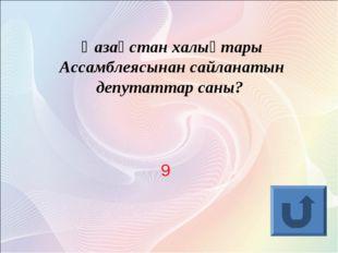 Қазақстан халықтары Ассамблеясынан сайланатын депутаттар саны? 9