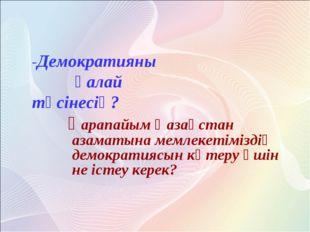 қарапайым Қазақстан азаматына мемлекетіміздің демократиясын көтеру үшін не і