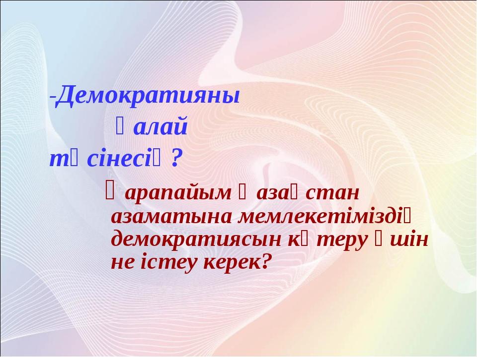 қарапайым Қазақстан азаматына мемлекетіміздің демократиясын көтеру үшін не і...