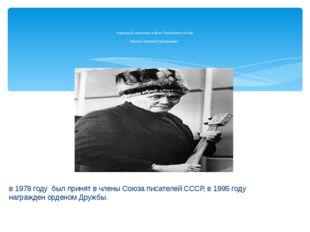 в 1978 году был принят в члены Союза писателей СССР, в 1995 году награжден о