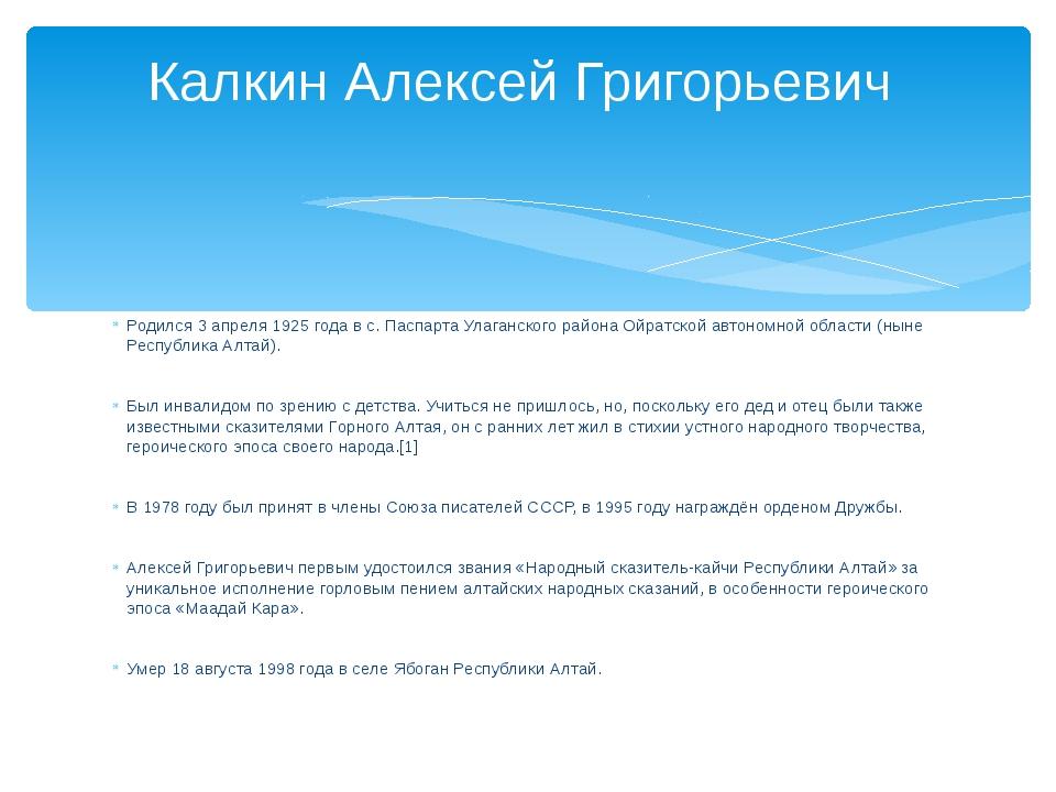 Родился 3 апреля 1925 года в с. Паспарта Улаганского района Ойратской автоном...