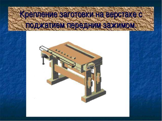 Крепление заготовки на верстаке с поджатием передним зажимом.